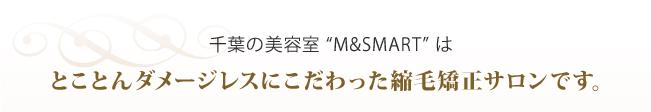 """千葉の美容室""""M&SMART""""はとことんダメージレスにこだわった縮毛矯正サロンです。"""